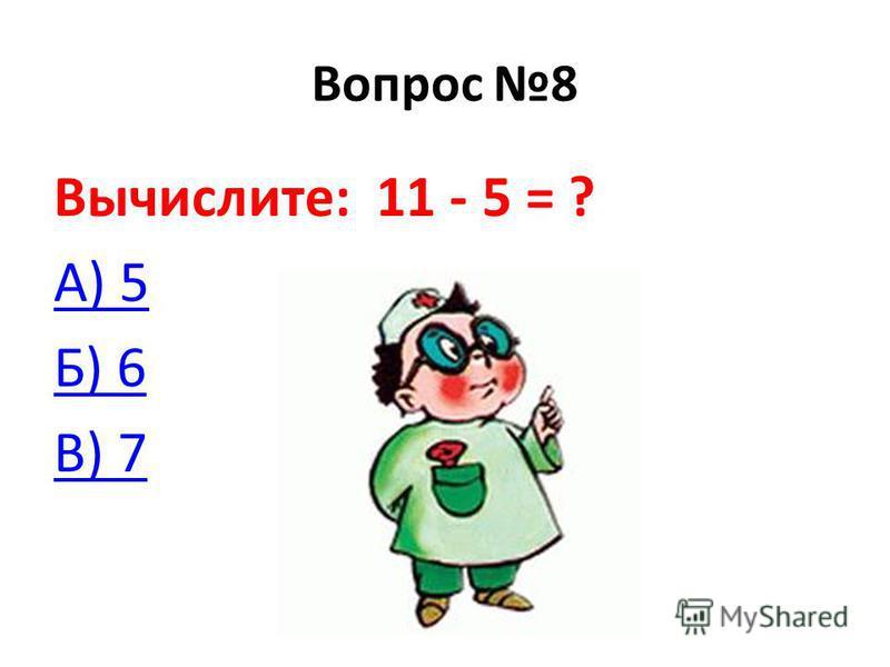 Вопрос 8 Вычислите: 11 - 5 = ? А) 5 Б) 6 В) 7