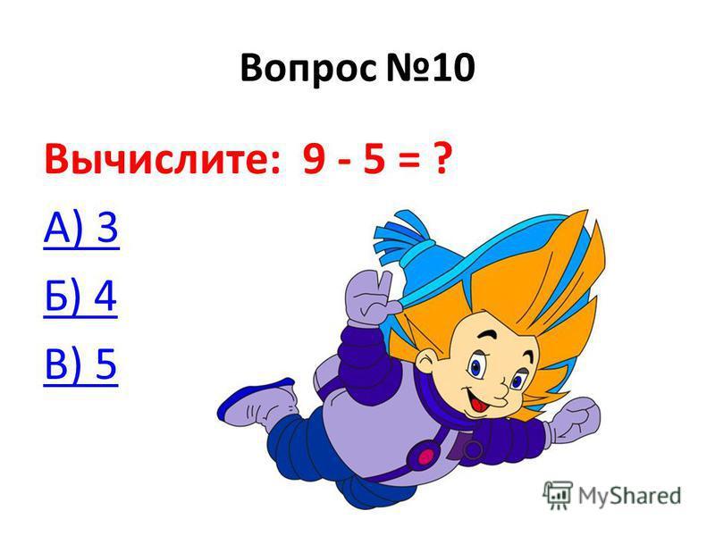 Вопрос 10 Вычислите: 9 - 5 = ? А) 3 Б) 4 В) 5