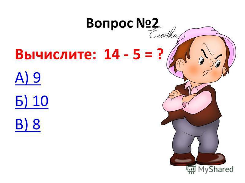 Вопрос 2 Вычислите: 14 - 5 = ? А) 9 Б) 10 В) 8