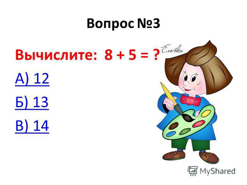 Вопрос 3 Вычислите: 8 + 5 = ? А) 12 Б) 13 В) 14