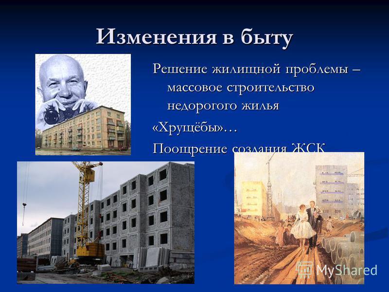 Изменения в быту Решение жилищной проблемы – массовое строительство недорогого жилья «Хрущёбы»… Поощрение создания ЖСК