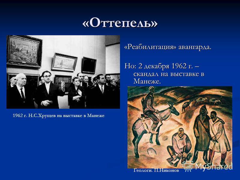 «Оттепель» «Реабилитация» авангарда. Но: 2 декабря 1962 г. – скандал на выставке в Манеже. 1962 г. Н.С.Хрущев на выставке в Манеже Геологи. П.Никонов