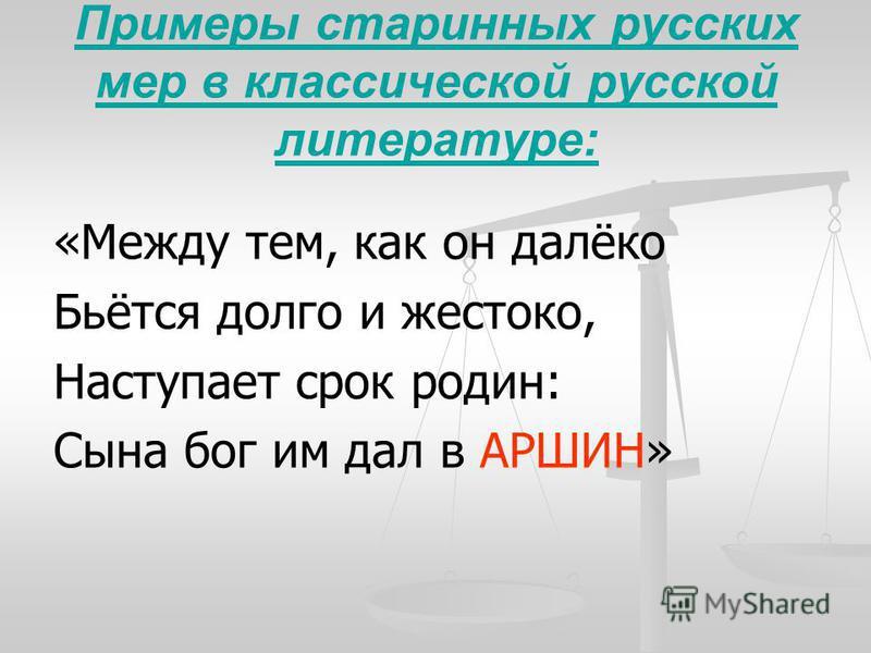 Примеры старинных русских мер в классической русской литературе: «Между тем, как он далёко Бьётся долго и жестоко, Наступает срок родин: Сына бог им дал в АРШИН»