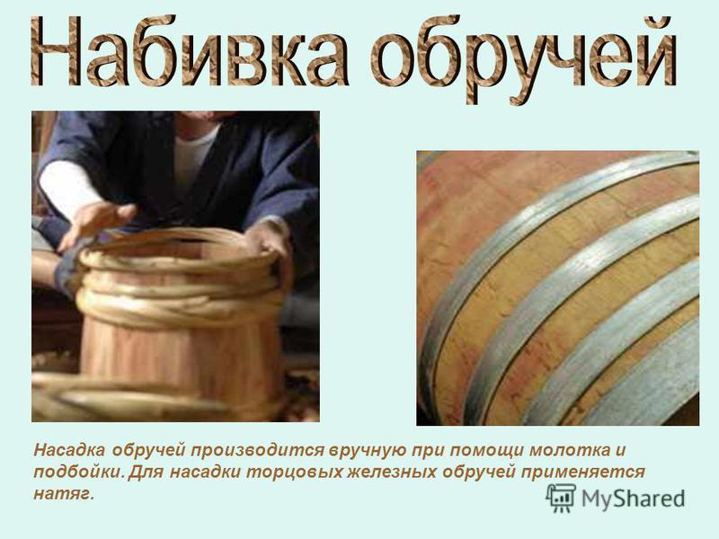 Насадка обручей производится вручную при помощи молотка и подбойки. Для насадки торцовых железных обручей применяется натяг.