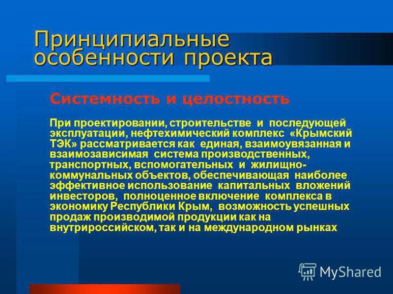 Принципиальные особенности проекта Системность и целостность При проектировании, строительстве и последующей эксплуатации, нефтехимический комплекс «Крымский ТЭК» рассматривается как единая, взаимоувязанная и взаимозависимая система производственных,