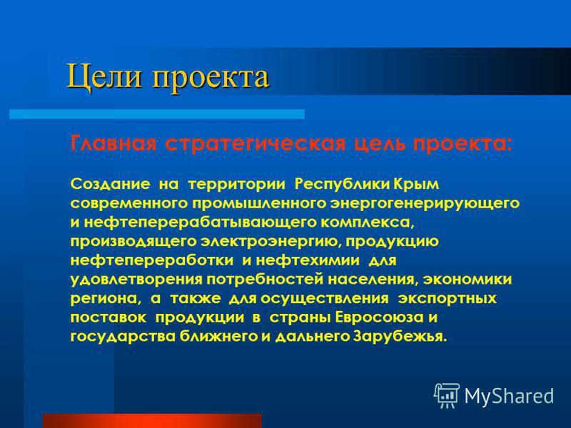 Цели проекта Цели проекта Главная стратегическая цель проекта: Создание на территории Республики Крым современного промышленного энергогенерирующего и нефтеперерабатывающего комплекса, производящего электроэнергию, продукцию нефтепереработки и нефтех