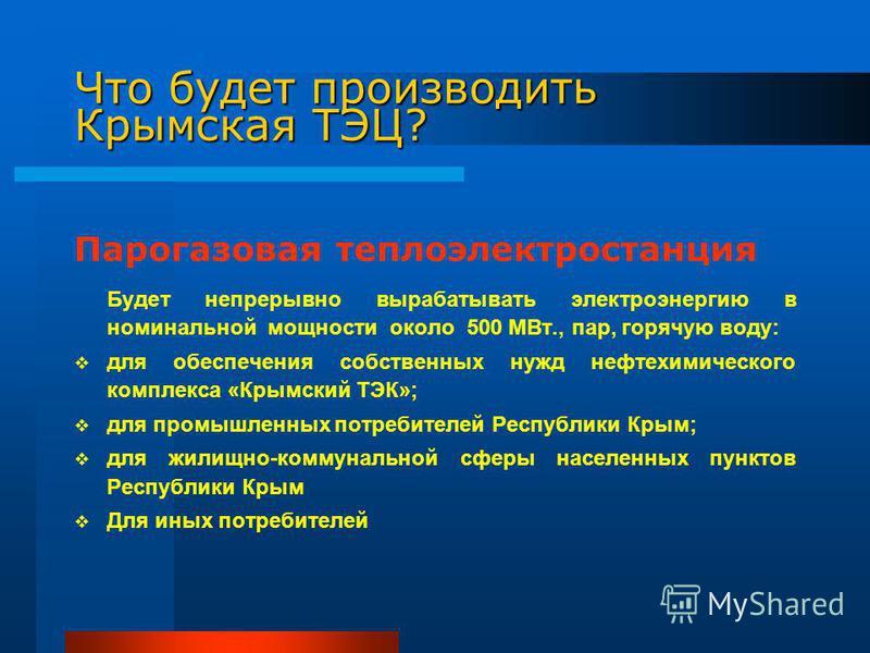 Что будет производить Крымская ТЭЦ? Парогазовая теплоэлектростанция Будет непрерывно вырабатывать электроэнергию в номинальной мощности около 500 МВт., пар, горячую воду: для обеспечения собственных нужд нефтехимического комплекса «Крымский ТЭК»; для