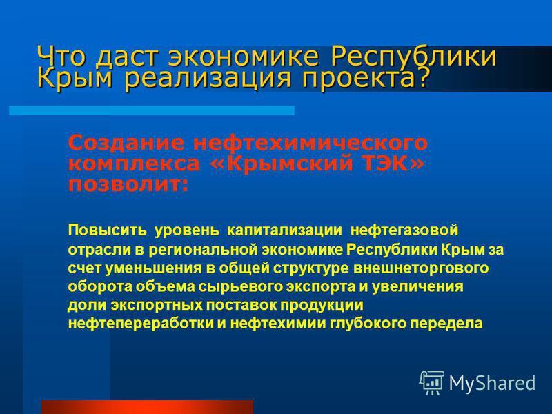 Создание нефтехимического комплекса «Крымский ТЭК» позволит: Повысить уровень капитализации нефтегазовой отрасли в региональной экономике Республики Крым за счет уменьшения в общей структуре внешнеторгового оборота объема сырьевого экспорта и увеличе
