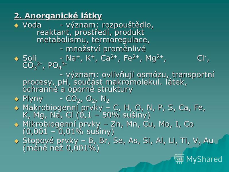2. Anorganické látky Voda - význam: rozpouštědlo, reaktant, prostředí, produkt metabolismu, termoregulace, Voda - význam: rozpouštědlo, reaktant, prostředí, produkt metabolismu, termoregulace, - množství proměnlivé Soli - Na +, K +, Ca 2+, Fe 2+, Mg