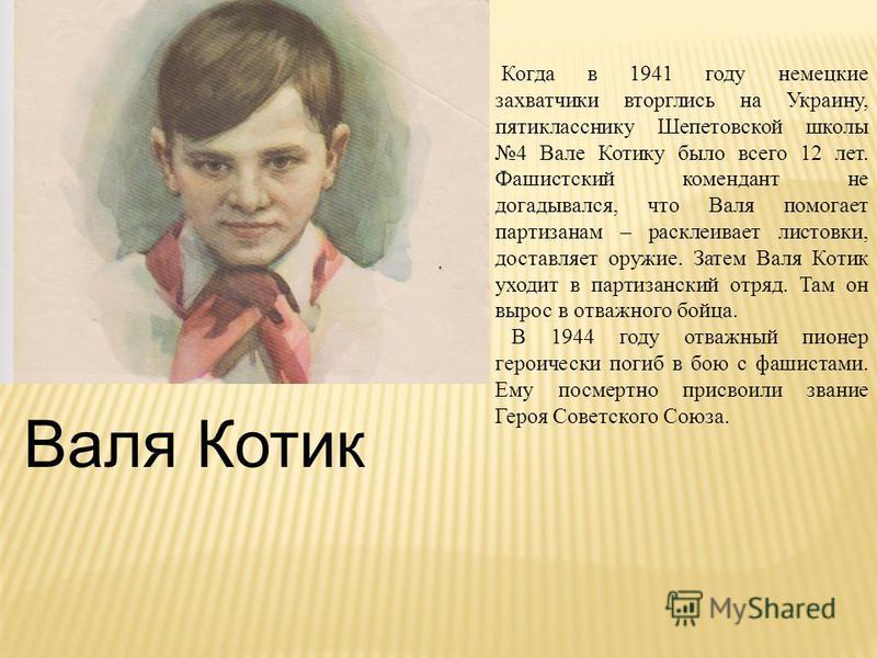 Валя Котик Когда в 1941 году немецкие захватчики вторглись на Украину, пятикласснику Шепетовской школы 4 Вале Котику было всего 12 лет. Фашистский комендант не догадывался, что Валя помогает партизанам – расклеивает листовки, доставляет оружие. Затем