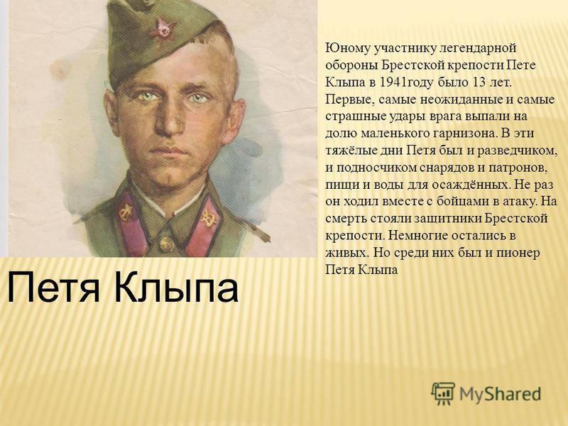 Петя Клыпа Юному участнику легендарной обороны Брестской крепости Пете Клыпа в 1941 году было 13 лет. Первые, самые неожиданные и самые страшные удары врага выпали на долю маленького гарнизона. В эти тяжёлые дни Петя был и разведчиком, и подносчиком