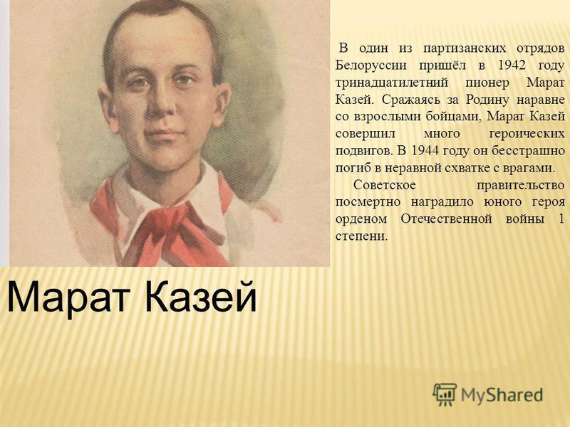 Марат Казей В один из партизанских отрядов Белоруссии пришёл в 1942 году тринадцатилетний пионер Марат Казей. Сражаясь за Родину наравне со взрослыми бойцами, Марат Казей совершил много героических подвигов. В 1944 году он бесстрашно погиб в неравной