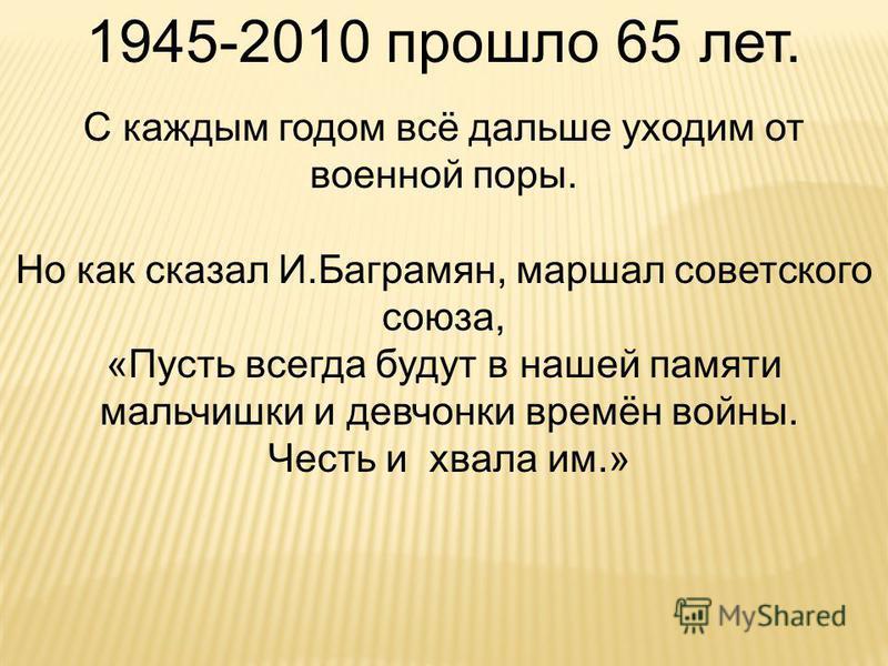 1945-2010 прошло 65 лет. С каждым годом всё дальше уходим от военной поры. Но как сказал И.Баграмян, маршал советского союза, «Пусть всегда будут в нашей памяти мальчишки и девчонки времён войны. Честь и хвала им.»