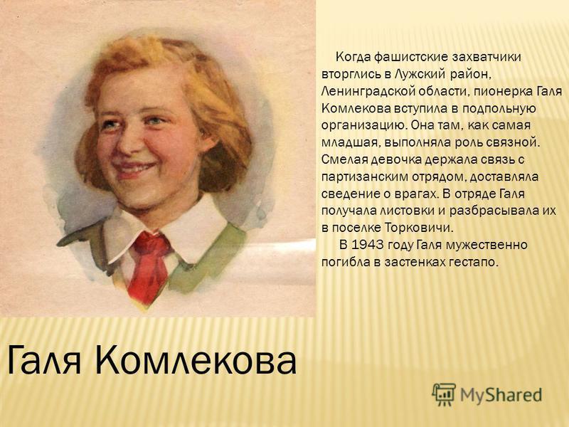 Галя Комлекова Когда фашистские захватчики вторглись в Лужский район, Ленинградской области, пионерка Галя Комлекова вступила в подпольную организацию. Она там, как самая младшая, выполняла роль связной. Смелая девочка держала связь с партизанским от