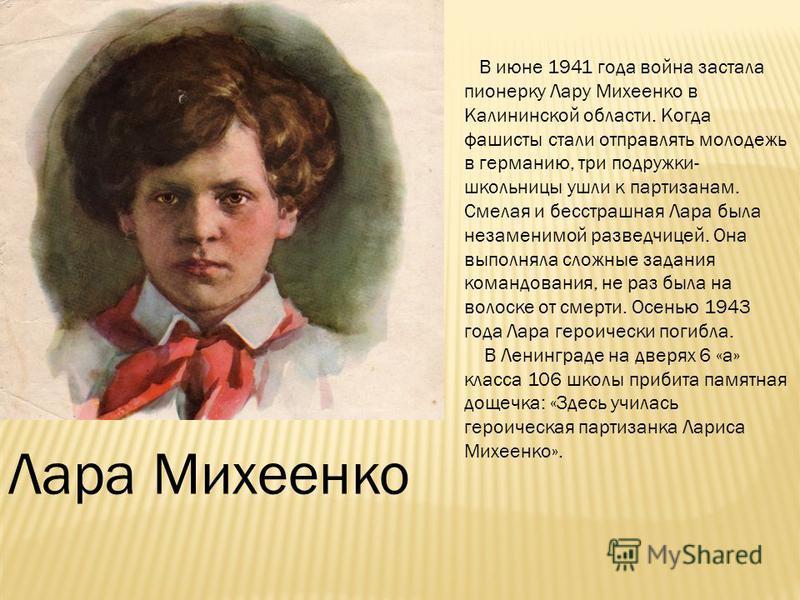 Лара Михеенко В июне 1941 года война застала пионерку Лару Михеенко в Калининской области. Когда фашисты стали отправлять молодежь в германию, три подружки- школьницы ушли к партизанам. Смелая и бесстрашная Лара была незаменимой разведчицей. Она выпо