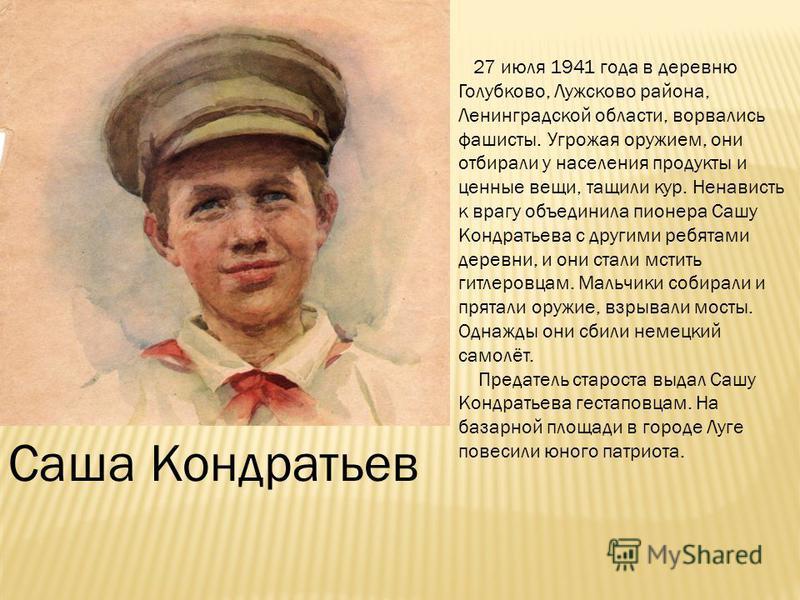 Саша Кондратьев 27 июля 1941 года в деревню Голубково, Лужсково района, Ленинградской области, ворвались фашисты. Угрожая оружием, они отбирали у населения продукты и ценные вещи, тащили кур. Ненависть к врагу объединила пионера Сашу Кондратьева с др