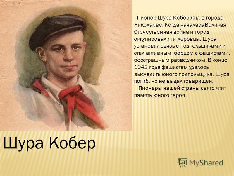 Шура Кобер Пионер Шура Кобер жил в городе Николаеве. Когда началась Великая Отечественная война и город оккупировали гитлеровцы, Шура установил связь с подпольщиками и стал активным борцом с фашистами, бесстрашным разведчиком. В конце 1942 года фашис