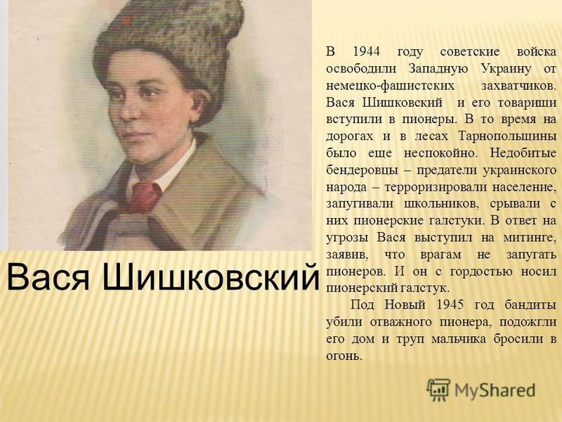 Вася Шишковский В 1944 году советские войска освободили Западную Украину от немецко-фашистских захватчиков. Вася Шишковский и его товарищи вступили в пионеры. В то время на дорогах и в лесах Тарнопольщины было еще неспокойно. Недобитые бендеровцы – п