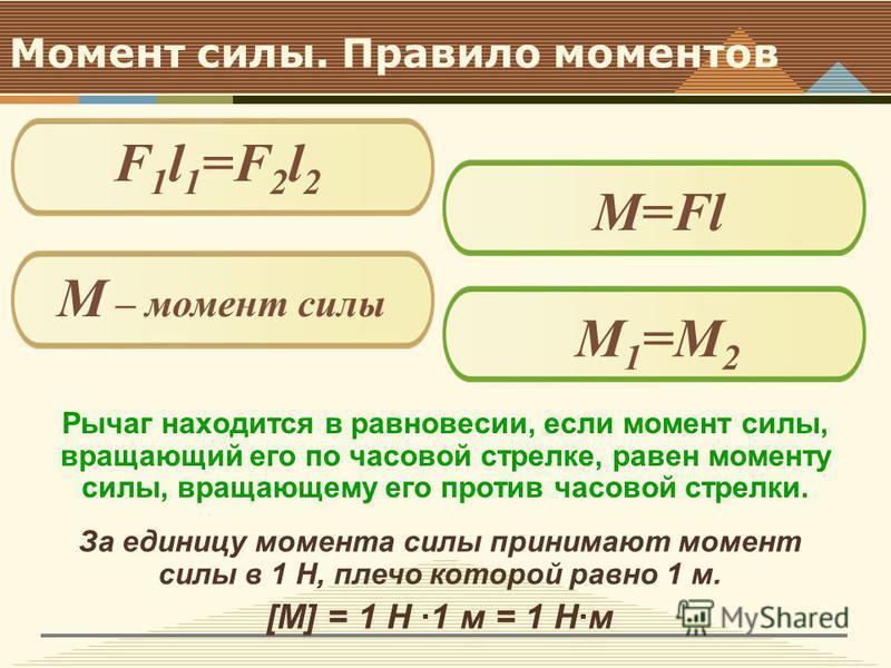 Момент силы. Правило моментов Рычаг находится в равновесии, если момент силы, вращающий его по часовой стрелке, равен моменту силы, вращающему его против часовой стрелки. F 1 l 1 =F 2 l 2 M=Fl М – момент силы M1=М2M1=М2 За единицу момента силы приним