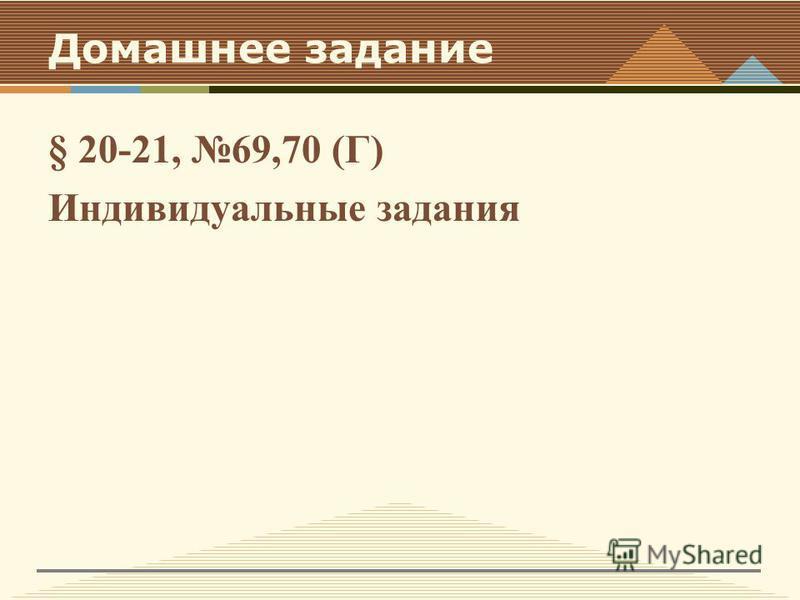 Домашнее задание § 20-21, 69,70 (Г) Индивидуальные задания