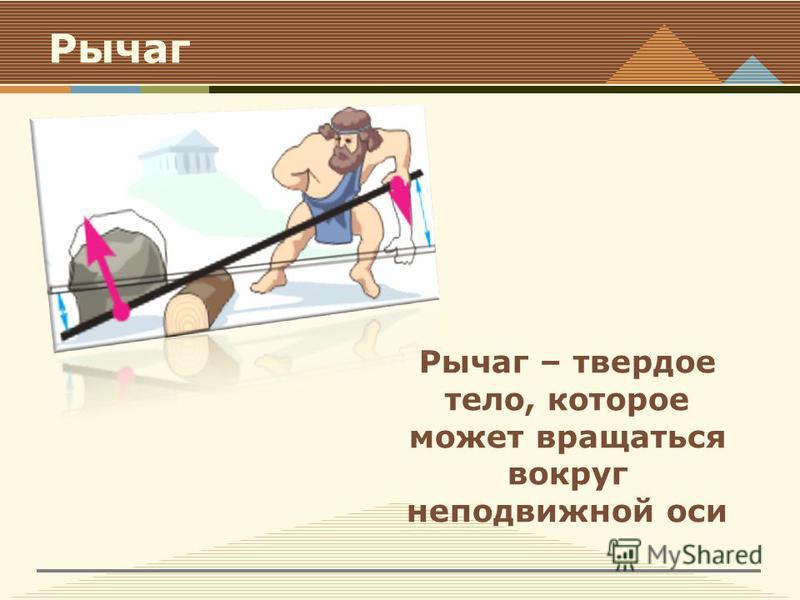Рычаг Рычаг – твердое тело, которое может вращаться вокруг неподвижной оси