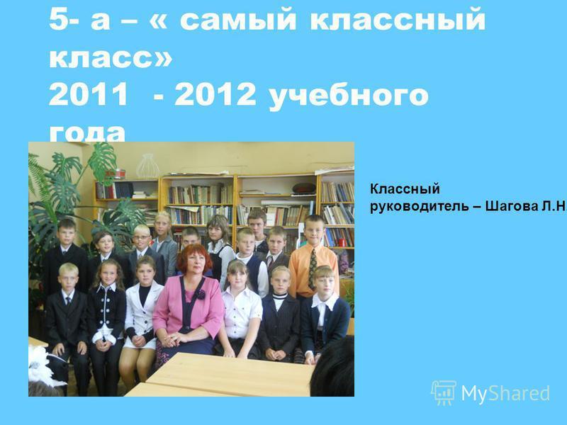 5- а – « самый классный класс» 2011 - 2012 учебного года Классный руководитель – Шагова Л.Н.