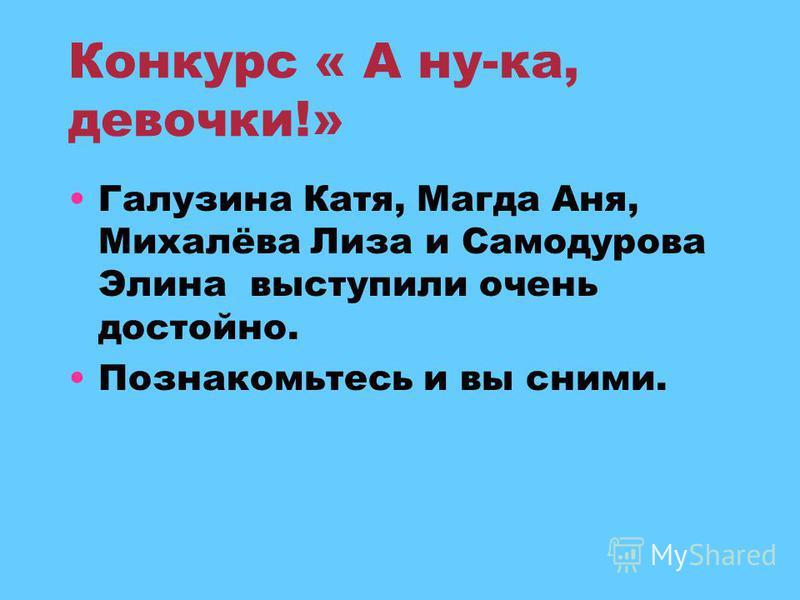 Конкурс « А ну-ка, девочки!» Галузина Катя, Магда Аня, Михалёва Лиза и Самодурова Элина выступили очень достойно. Познакомьтесь и вы сними.