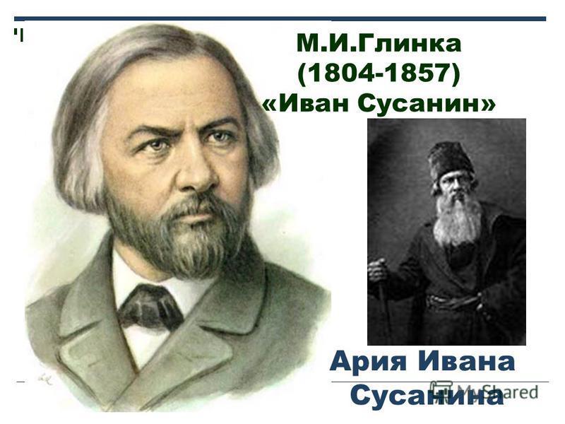 М.И.Глинка (1804-1857) «Иван Сусанин» Ария Ивана Сусанина