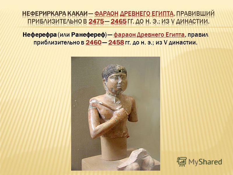 Неферефра (или Ранефереф) фараон Древнего Египта, правил приблизительно в 2460 2458 гг. до н. э.; из V династии.фараон Древнего Египта 24602458