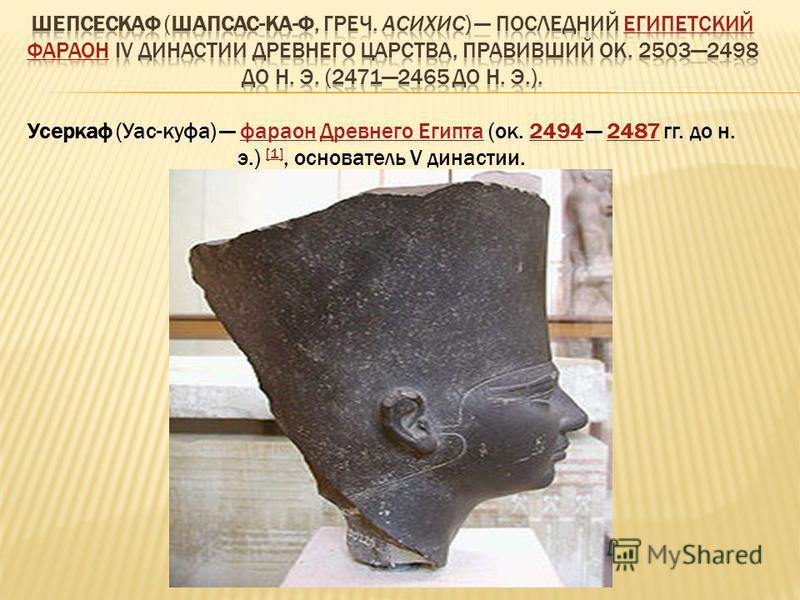Усеркаф (Уас-куфа) фараон Древнего Египта (ок. 2494 2487 гг. до н. э.) [1], основатель V династии.фараон Древнего Египта 24942487 [1]