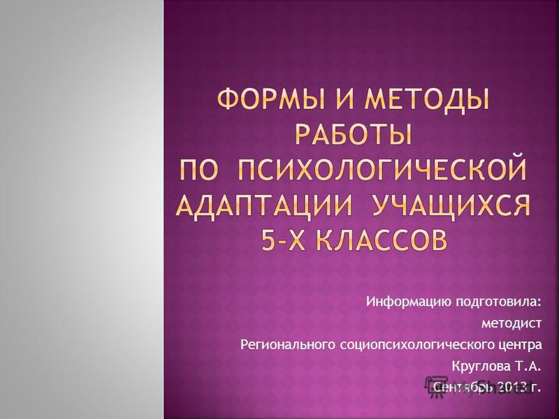 Информацию подготовила: методист Регионального социопсихологического центра Круглова Т.А. Сентябрь 2013 г.