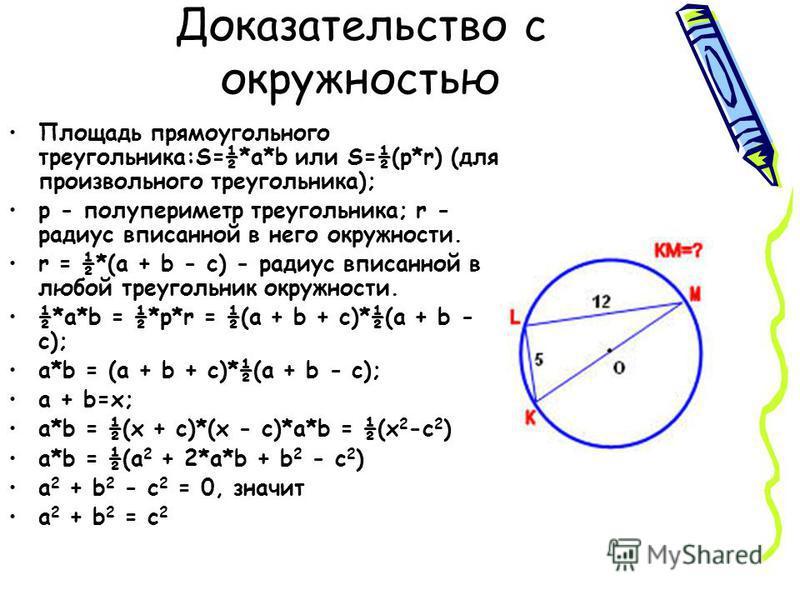 Доказательство с окружностью Площадь прямоугольного треугольника:S=½*a*b или S=½(p*r) (для произвольного треугольника); p - полупериметр треугольника; r - радиус вписанной в него окружности. r = ½*(a + b - c) - радиус вписанной в любой треугольник ок
