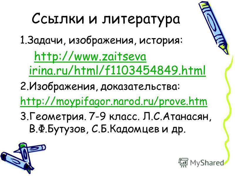 Ссылки и литература 1.Задачи, изображения, история: http://www.zaitseva irina.ru/html/f1103454849.htmlhttp://www.zaitseva irina.ru/html/f1103454849. html 2.Изображения, доказательства: http://moypifagor.narod.ru/prove.htm 3.Геометрия. 7-9 класс. Л.С.