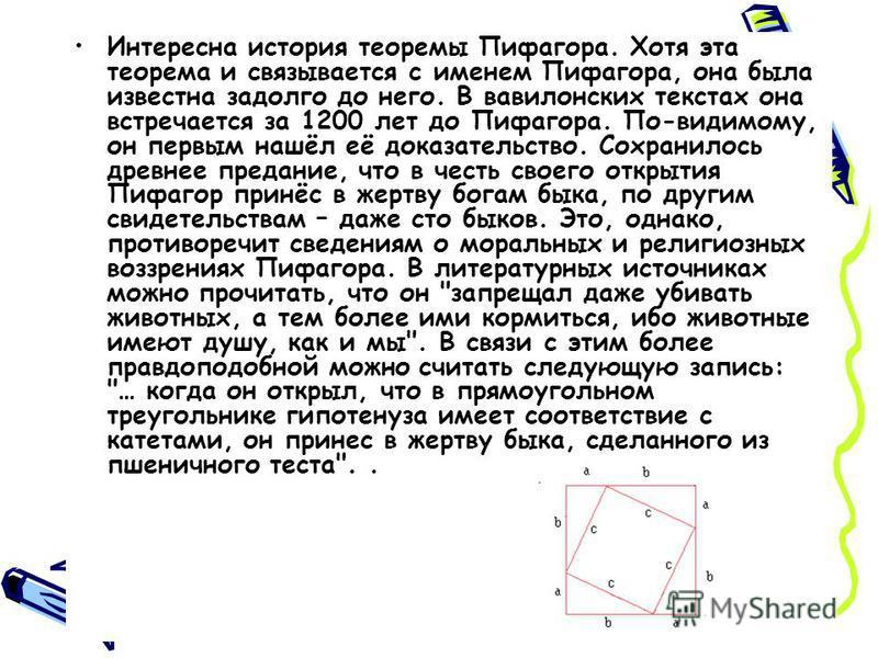 Интересна история теоремы Пифагора. Хотя эта теорема и связывается с именем Пифагора, она была известна задолго до него. В вавилонских текстах она встречается за 1200 лет до Пифагора. По-видимому, он первым нашёл её доказательство. Сохранилось древне