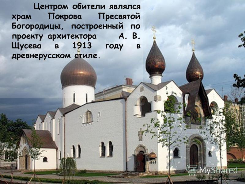 Центром обители являлся храм Покрова Пресвятой Богородицы, построенный по проекту архитектора А. В. Щусева в 1913 году в древнерусском стиле.