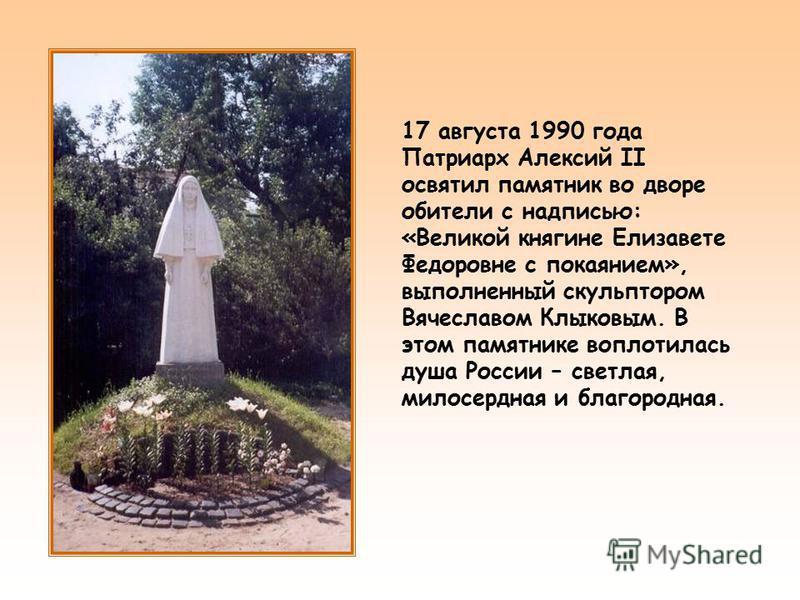 17 августа 1990 года Патриарх Алексий II освятил памятник во дворе обители с надписью: «Великой княгине Елизавете Федоровне с покаянием», выполненный скульптором Вячеславом Клыковым. В этом памятнике воплотилась душа России – светлая, милосердная и б