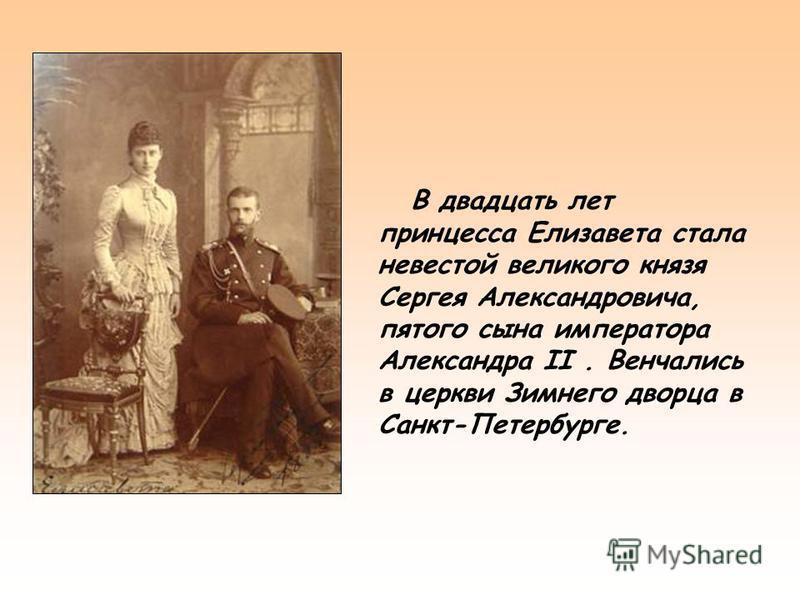 В двадцать лет принцесса Елизавета стала невестой великого князя Сергея Александровича, пятого сына императора Александра II. Венчались в церкви Зимнего дворца в Санкт-Петербурге.