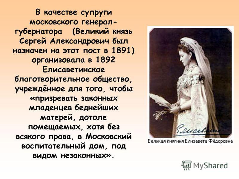 В качестве супруги московского генерал- губернатора (Великий князь Сергей Александрович был назначен на этот пост в 1891) организовала в 1892 Елисаветинское благотворительное общество, учреждённое для того, чтобы «призревать законных младенцев бедней