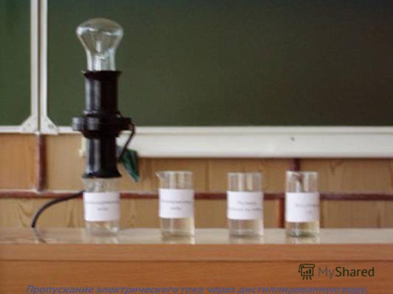 Пропускание электрического тока через дистиллированную воду.