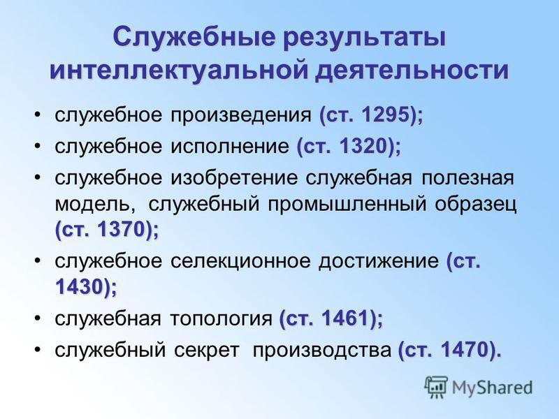 Служебные результаты интеллектуальной деятельности (ст. 1295);служебное произведения (ст. 1295); (ст. 1320);служебное исполнение (ст. 1320); (ст. 1370);служебное изобретение служебная полезная модель, служебный промышленный образец (ст. 1370); (ст. 1