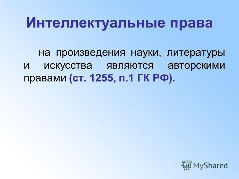 Интеллектуальные права (ст. 1255, п.1 ГК РФ). на произведения науки, литературы и искусства являются авторскими правами (ст. 1255, п.1 ГК РФ).