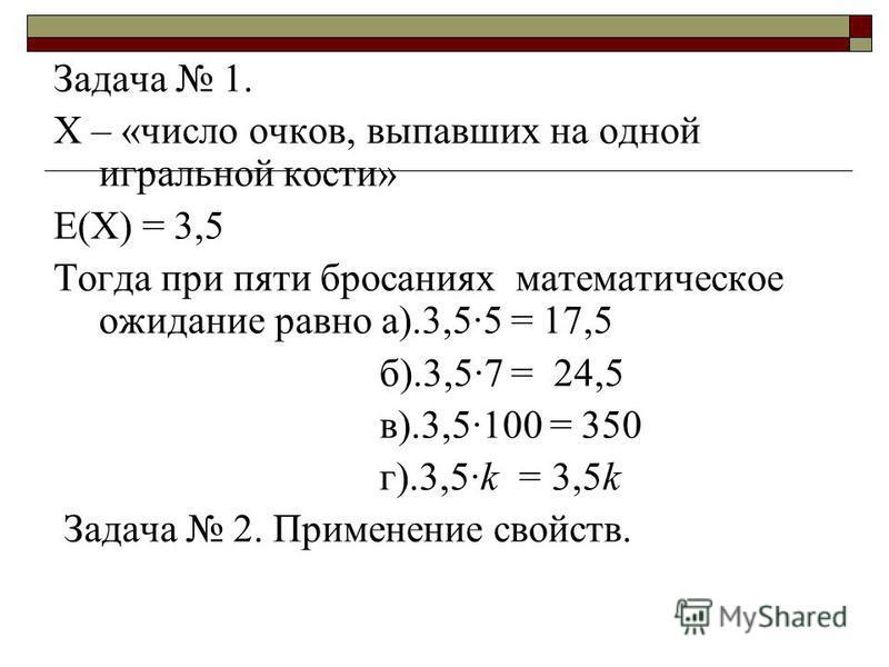 Задача 1. Х – «число очков, выпавших на одной игральной кости» Е(Х) = 3,5 Тогда при пяти бросаниях математическое ожидание равно а).3,5·5 = 17,5 б).3,5·7 = 24,5 в).3,5·100 = 350 г).3,5·k = 3,5k Задача 2. Применение свойств.