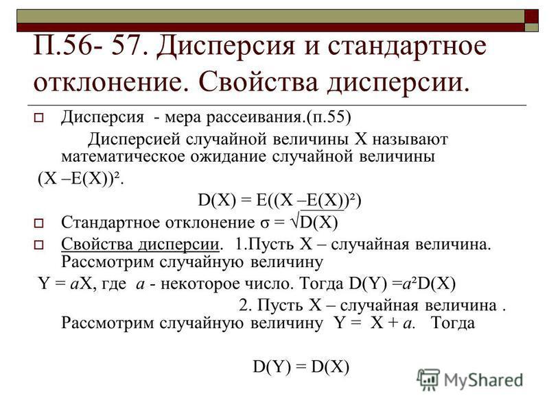 П.56- 57. Дисперсия и стандартное отклонение. Свойства дисперсии. Дисперсия - мера рассеивания.(п.55) Дисперсией случайной величины Х называют математическое ожидание случайной величины (Х –Е(Х))². D(X) = E((Х –Е(Х))²) Стандартное отклонение σ = D(X)