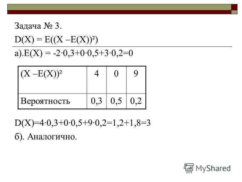 Задача 3. D(X) = E((Х –Е(Х))²) а).Е(Х) = -2·0,3+0·0,5+3·0,2=0 D(X)=4·0,3+0·0,5+9·0,2=1,2+1,8=3 б). Аналогично. (Х –Е(Х))²409 Вероятность 0,30,50,2