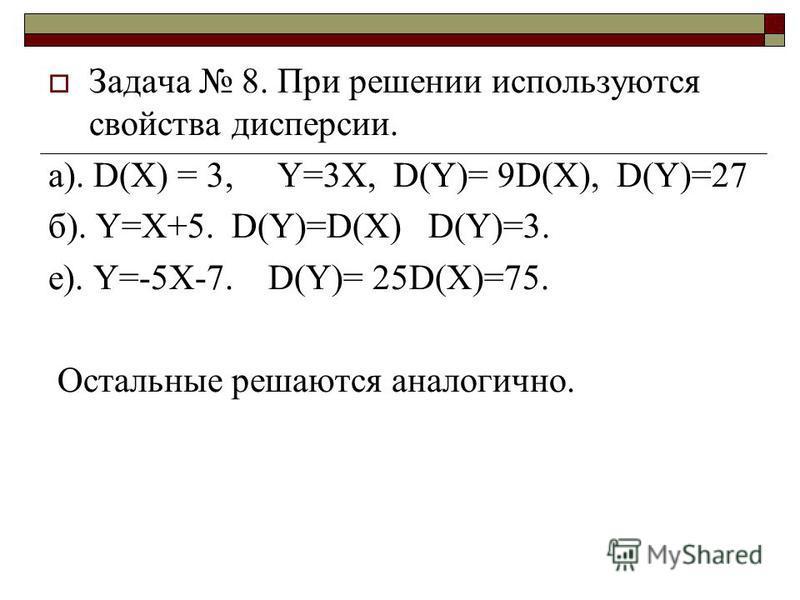 Задача 8. При решении используются свойства дисперсии. a). D(X) = 3, Y=3X, D(Y)= 9D(X), D(Y)=27 б). Y=X+5. D(Y)=D(X) D(Y)=3. е). Y=-5X-7. D(Y)= 25D(X)=75. Остальные решаются аналогично.