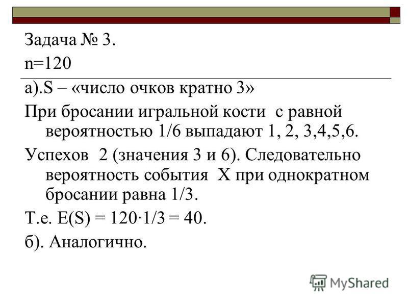 Задача 3. n=120 а).S – «число очков кратно 3» При бросании игральной кости с равной вероятностью 1/6 выпадают 1, 2, 3,4,5,6. Успехов 2 (значения 3 и 6). Следовательно вероятность события Х при однократном бросании равна 1/3. Т.е. Е(S) = 1201/3 = 40.