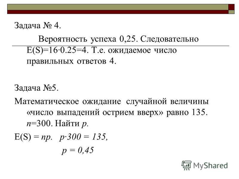 Задача 4. Вероятность успеха 0,25. Следовательно Е(S)=16·0.25=4. Т.е. ожидаемое число правильных ответов 4. Задача 5. Математическое ожидание случайной величины «число выпадений острием вверх» равно 135. n=300. Найти р. Е(S) = np. р·300 = 135, p = 0,