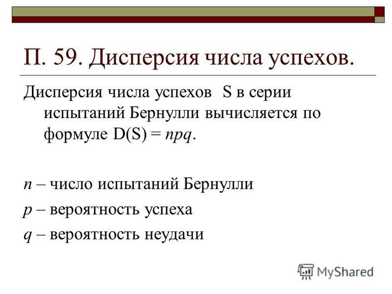 П. 59. Дисперсия числа успехов. Дисперсия числа успехов S в серии испытаний Бернулли вычисляется по формуле D(S) = npq. n – число испытаний Бернулли р – вероятность успеха q – вероятность неудачи