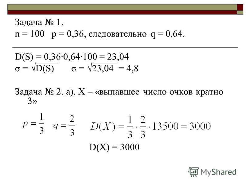 Задача 1. n = 100 p = 0,36, следовательно q = 0,64. D(S) = 0,36·0,64·100 = 23,04 σ = D(S) σ = 23,04 = 4,8 Задача 2. а). Х – «выпавшее число очков кратно 3» D(X) = 3000