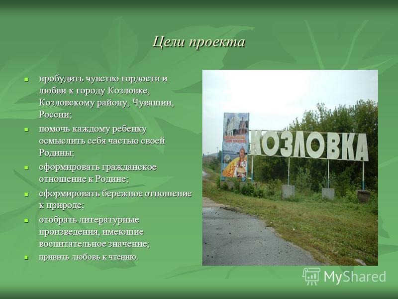 Цели проекта пробудить чувство гордости и любви к городу Козловке, Козловскому району, Чувашии, России; пробудить чувство гордости и любви к городу Козловке, Козловскому району, Чувашии, России; помочь каждому ребенку осмыслить себя частью своей Роди